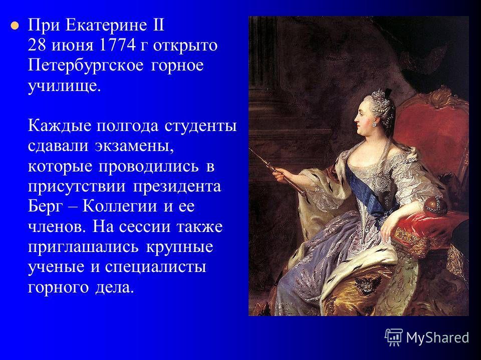 При Екатерине II 28 июня 1774 г открыто Петербургское горное училище. Каждые полгода студенты сдавали экзамены, которые проводились в присутствии президента Берг – Коллегии и ее членов. На сессии также приглашались крупные ученые и специалисты горног