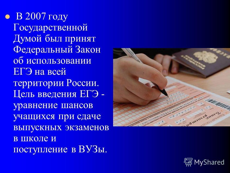 В 2007 году Государственной Думой был принят Федеральный Закон об использовании ЕГЭ на всей территории России. Цель введения ЕГЭ - уравнение шансов учащихся при сдаче выпускных экзаменов в школе и поступление в ВУЗы.
