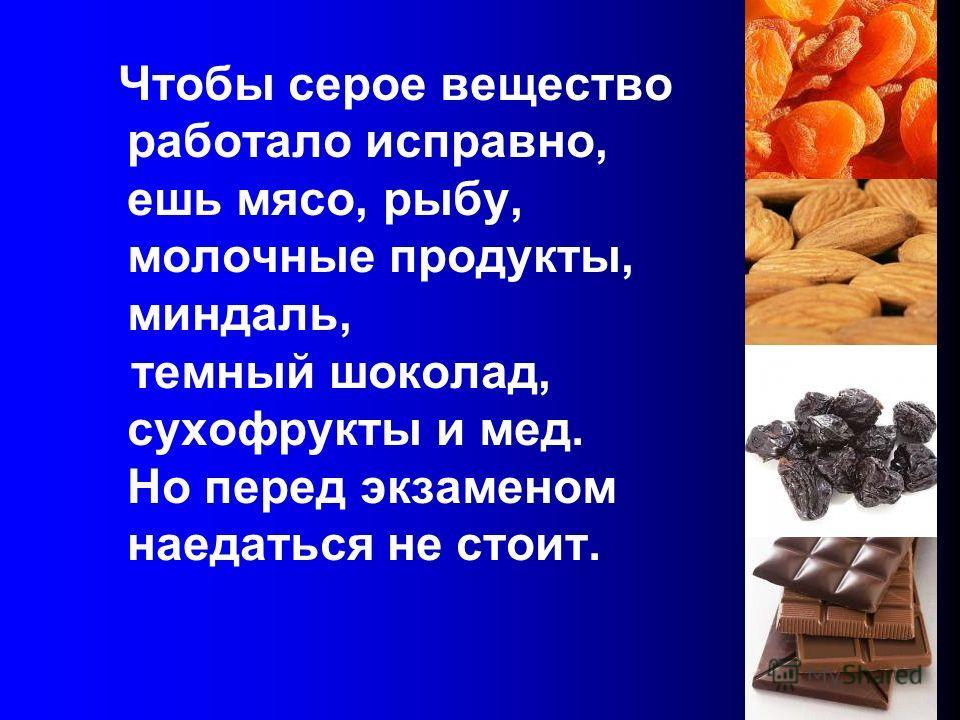 Чтобы серое вещество работало исправно, ешь мясо, рыбу, молочные продукты, миндаль, темный шоколад, сухофрукты и мед. Но перед экзаменом наедаться не стоит.