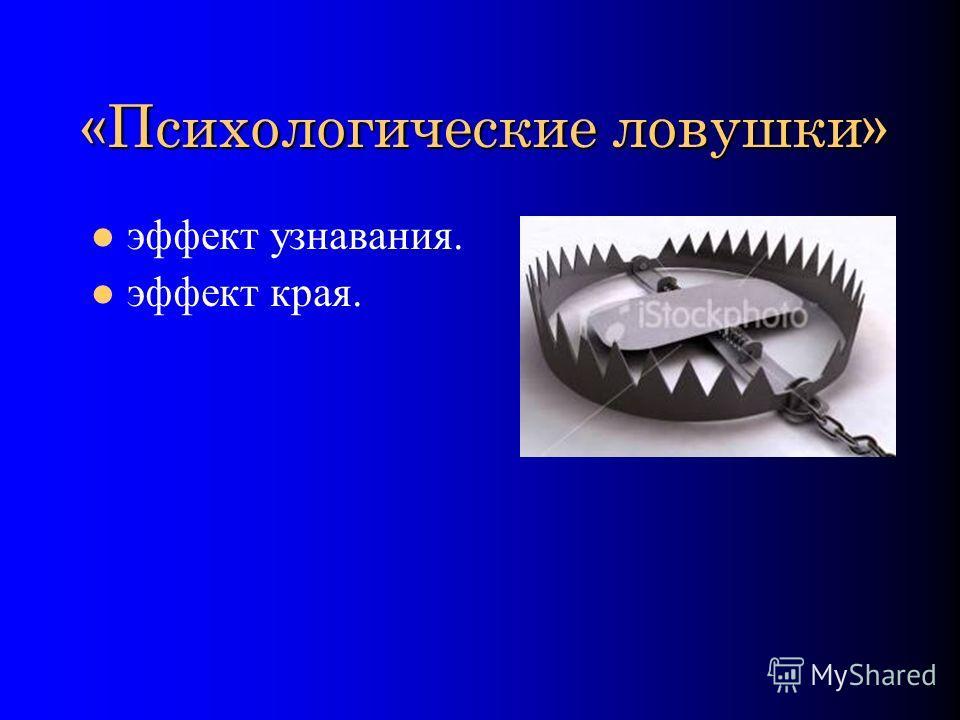 «Психологические ловушки» эффект узнавания. эффект края.