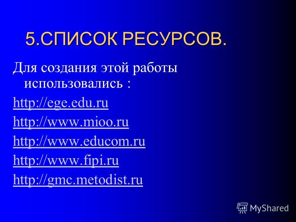 5.СПИСОК РЕСУРСОВ. Для создания этой работы использовались : http://ege.edu.ru http://www.mioo.ru http://www.educom.ru http://www.fipi.ru http://gmc.metodist.ru