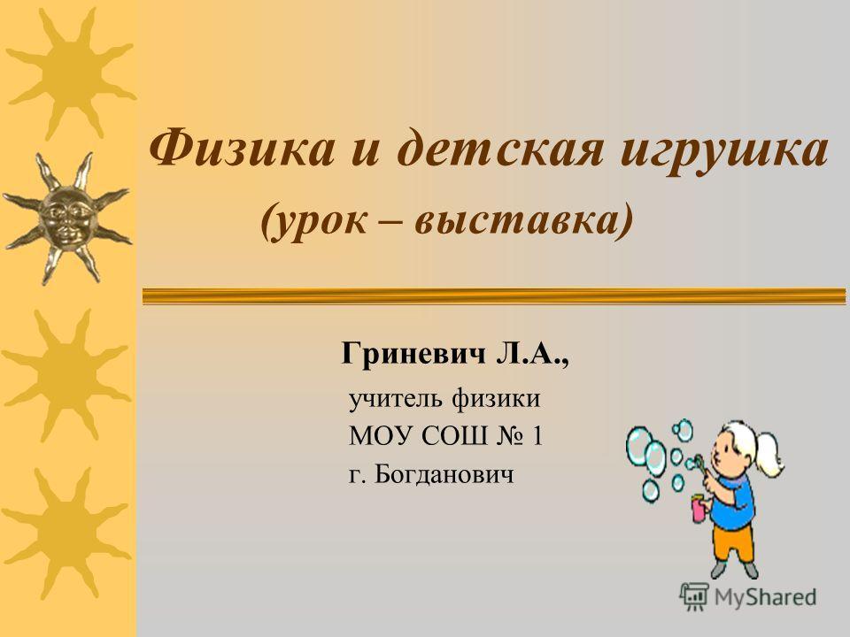 Физика и детская игрушка (урок – выставка) Гриневич Л.А., учитель физики МОУ СОШ 1 г. Богданович