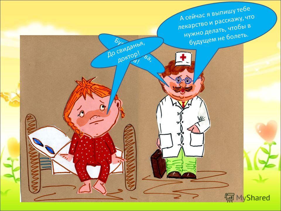 А сейчас я выпишу тебе лекарство и расскажу, что нужно делать, чтобы в будущем не болеть. Будь здорова, Пиппа! До свиданья, доктор!