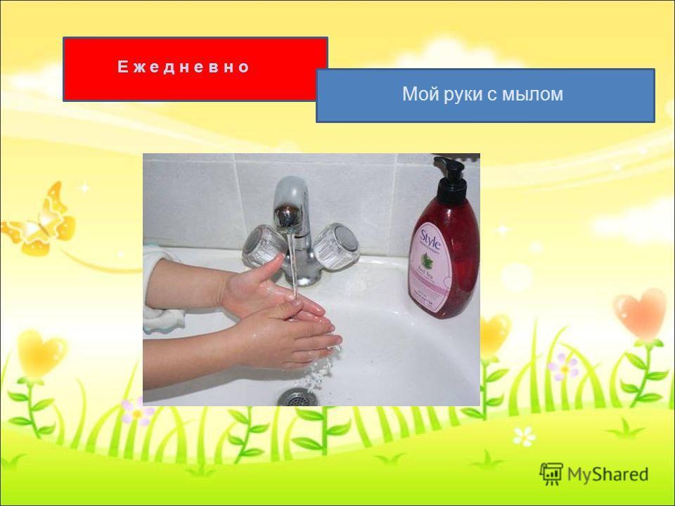 Е ж е д н е в н о Мой руки с мылом