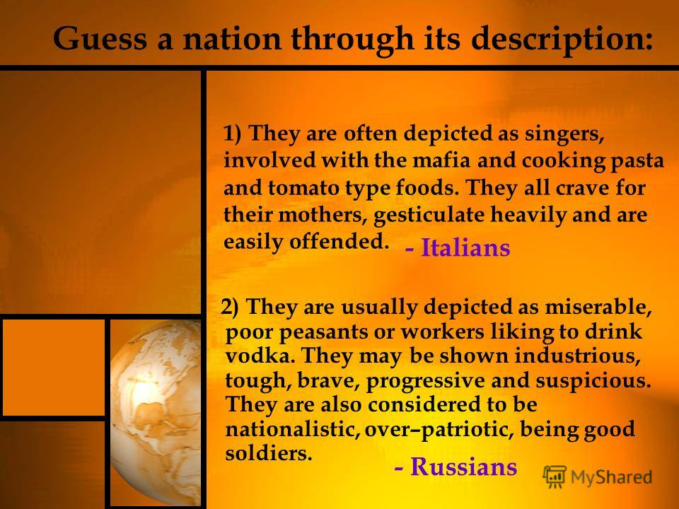 2) They are usually depicted as miserable, poor peasants or workers liking to drink vodka. They may be shown industrious, tough, brave, progressive and suspicious. They are also considered to be nationalistic, over–patriotic, being good soldiers. 1)