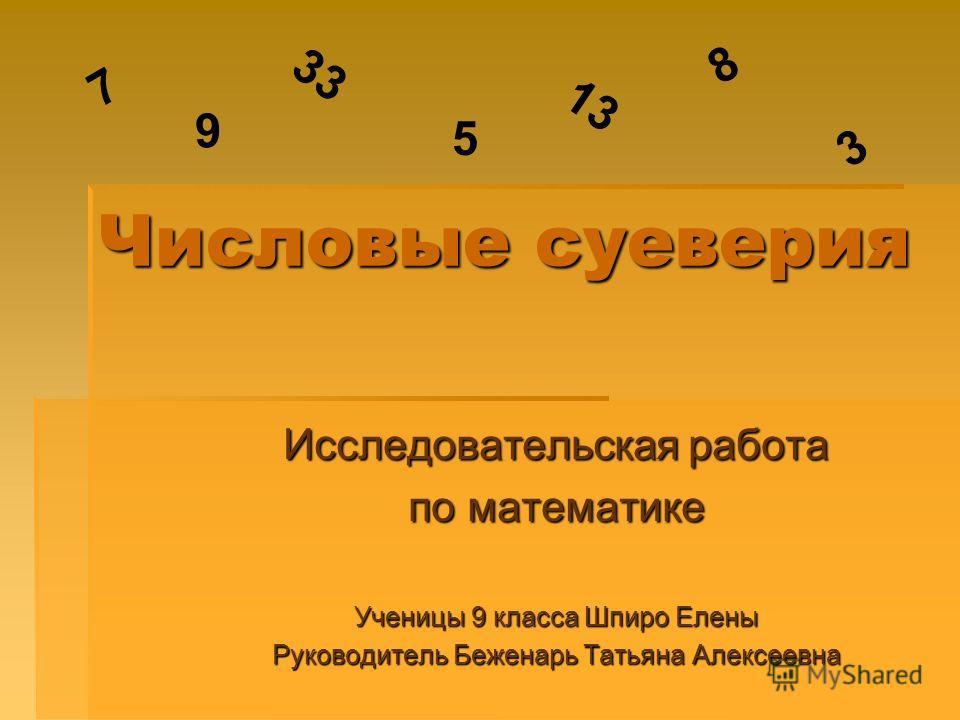 Числовые суеверия Исследовательская работа по математике Ученицы 9 класса Шпиро Елены Руководитель Беженарь Татьяна Алексеевна 7 33 3 9 5 13 8