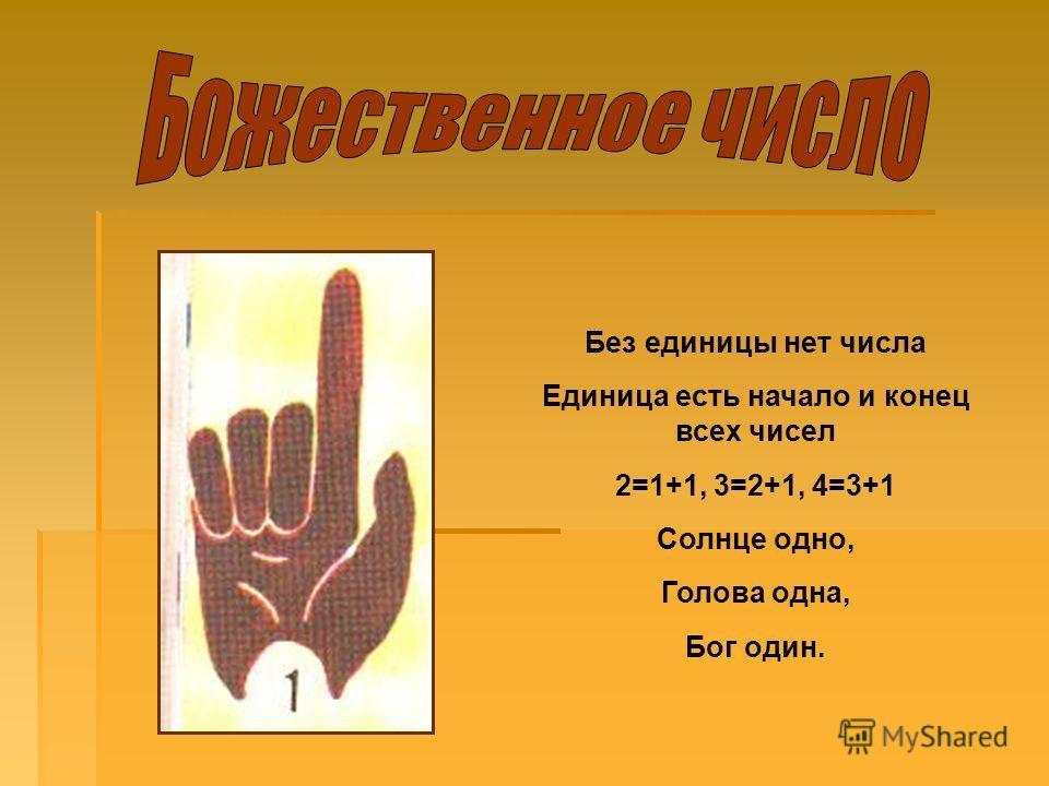 Без единицы нет числа Единица есть начало и конец всех чисел 2=1+1, 3=2+1, 4=3+1 Солнце одно, Голова одна, Бог один.
