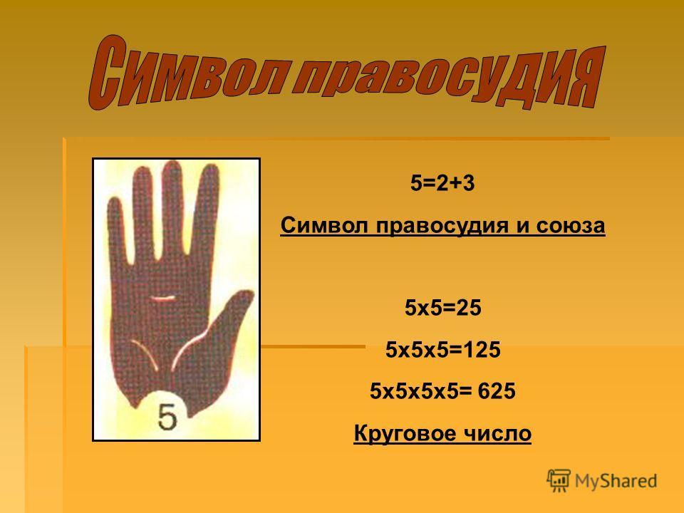 5=2+3 Символ правосудия и союза 5х5=25 5х5х5=125 5х5х5х5= 625 Круговое число