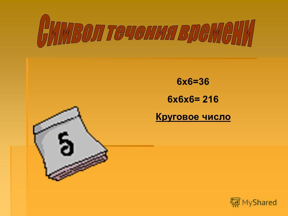 6х6=36 6х6х6= 216 Круговое число