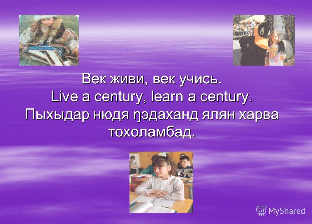 Век живи, век учись. Live a century, learn a century. Пыхыдар нюдя ŋэдаханд ялян харва тохоламбад.