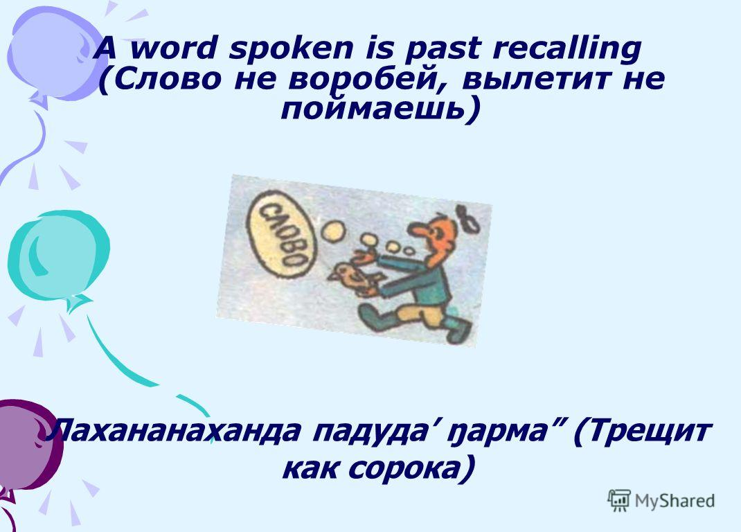 A word spoken is past recalling (Слово не воробей, вылетит не поймаешь) Лахананаханда падуда ŋарма (Трещит как сорока)
