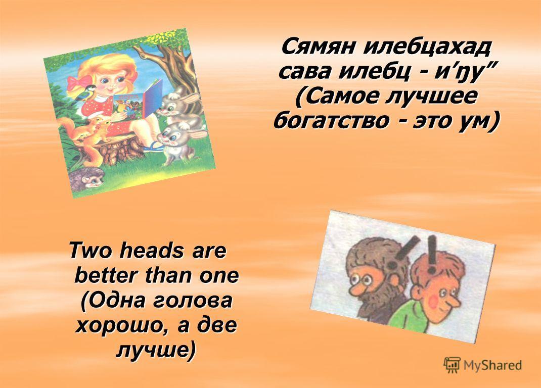 Two heads are better than one (Одна голова хорошо, а две лучше) Сямян илебцахад сава илебц - иŋу (Самое лучшее богатство - это ум)