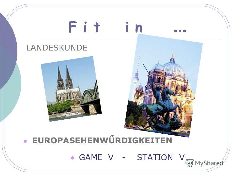 F i t i n … LANDESKUNDE EUROPASEHENWŰRDIGKEITEN GAME V - STATION V