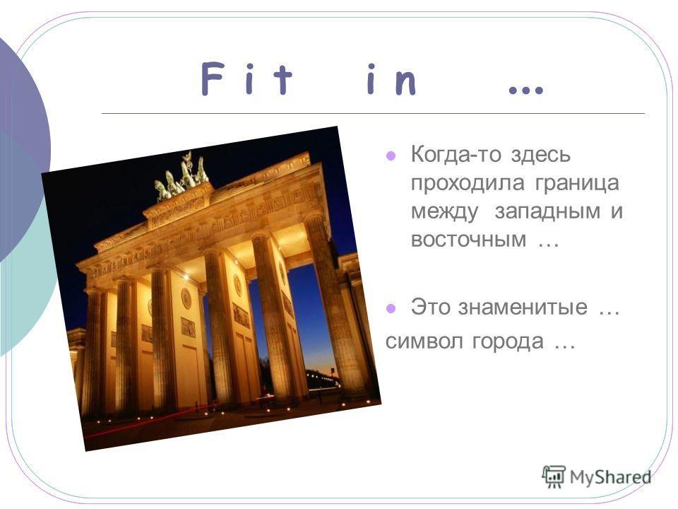 F i t i n … Когда-то здесь проходила граница между западным и восточным … Это знаменитые … символ города …