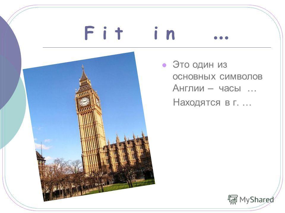F i t i n … Это один из основных символов Англии – часы … Находятся в г. …