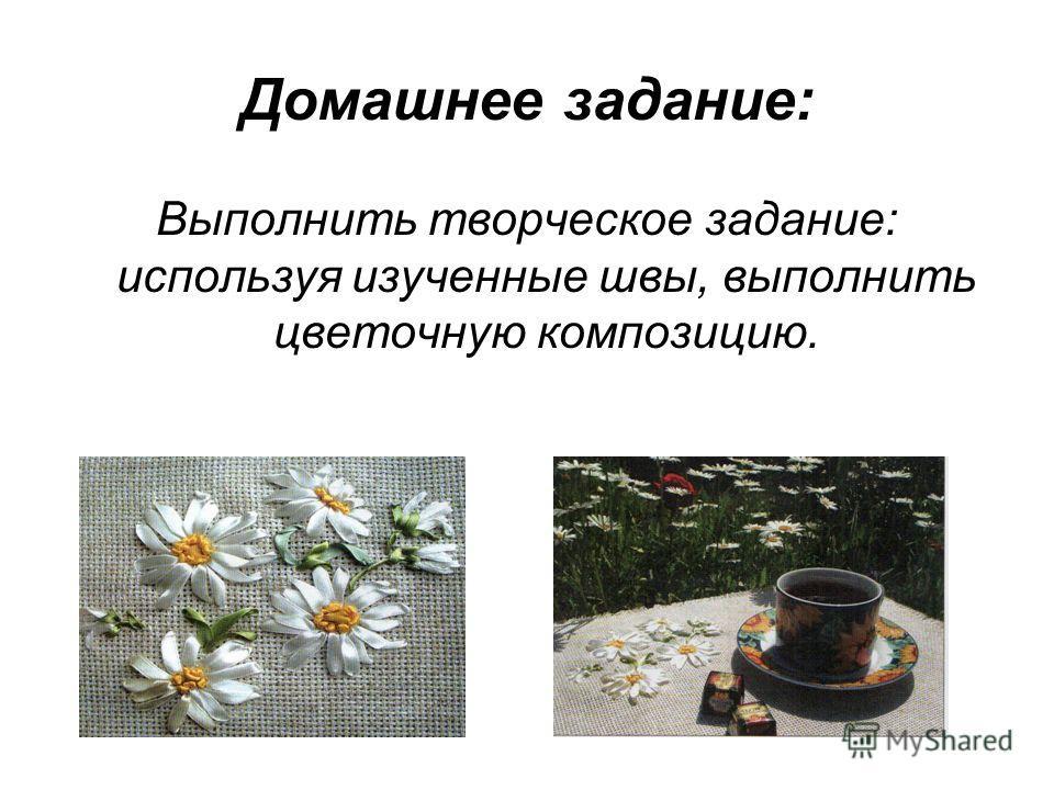 Домашнее задание: Выполнить творческое задание: используя изученные швы, выполнить цветочную композицию.