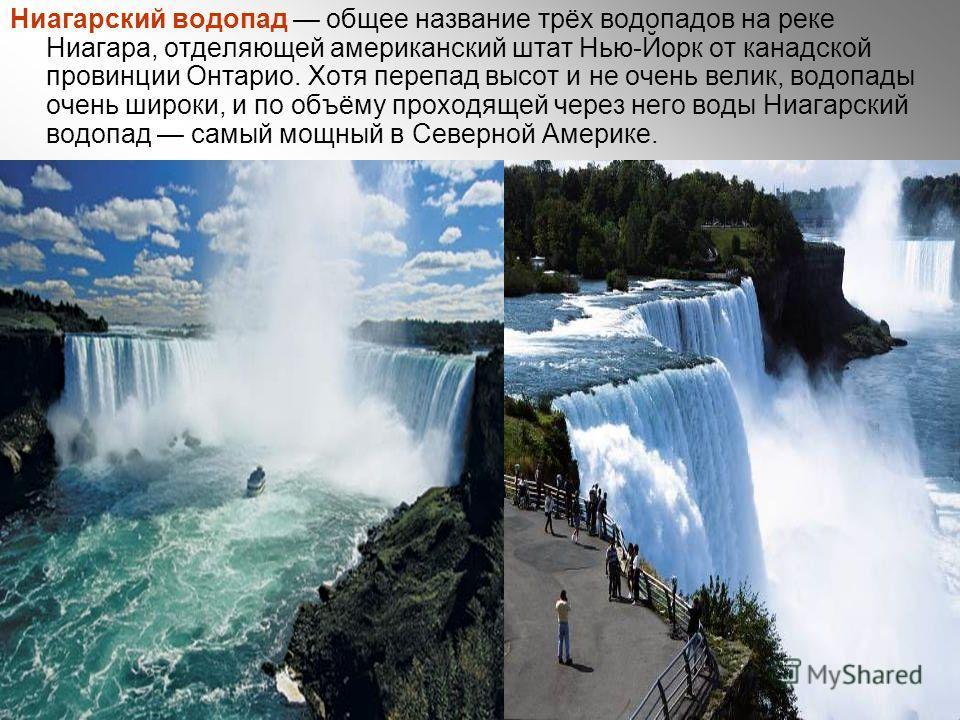 Ниагарский водопад общее название трёх водопадов на реке Ниагара, отделяющей американский штат Нью-Йорк от канадской провинции Онтарио. Хотя перепад высот и не очень велик, водопады очень широки, и по объёму проходящей через него воды Ниагарский водо