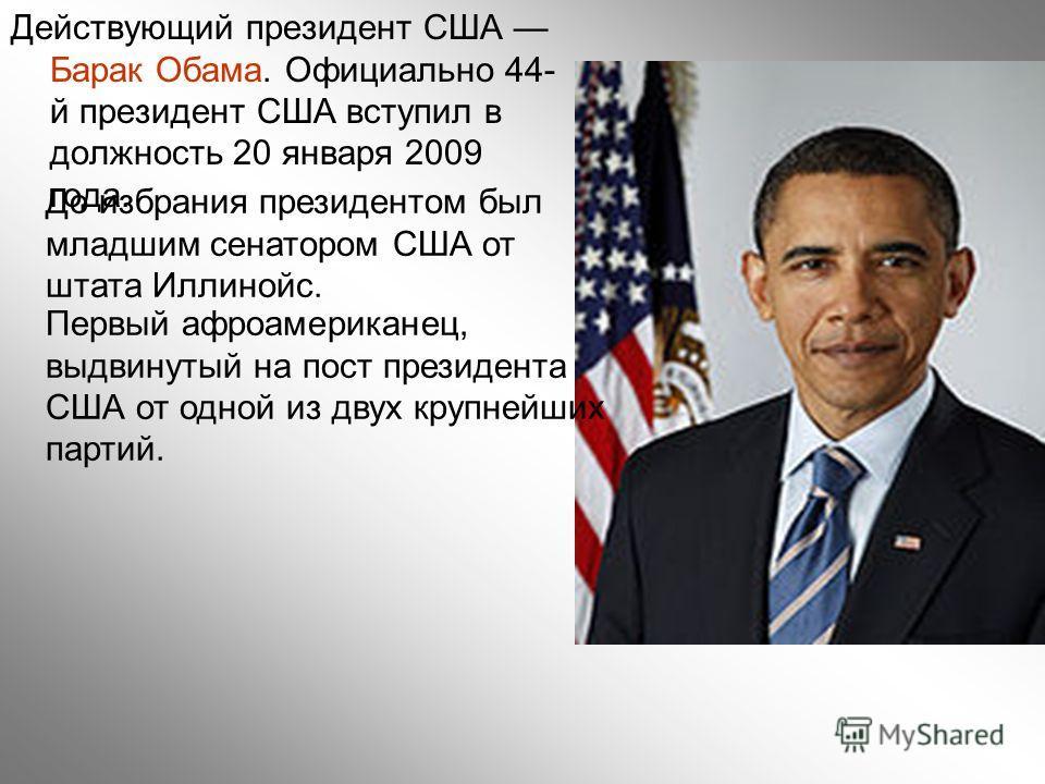 Действующий президент США Барак Обама. Официально 44- й президент США вступил в должность 20 января 2009 года. До избрания президентом был младшим сенатором США от штата Иллинойс. Первый афроамериканец, выдвинутый на пост президента США от одной из д