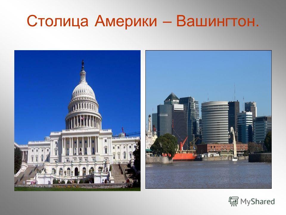 Столица Америки – Вашингтон.