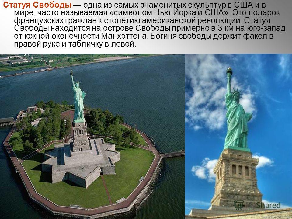 Статуя Свободы одна из самых знаменитых скульптур в США и в мире, часто называемая «символом Нью-Йорка и США». Это подарок французских граждан к столетию американской революции. Статуя Свободы находится на острове Свободы примерно в 3 км на юго-запад