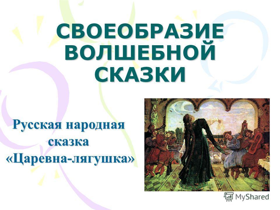 СВОЕОБРАЗИЕ ВОЛШЕБНОЙ СКАЗКИ Русская народная сказка«Царевна-лягушка»