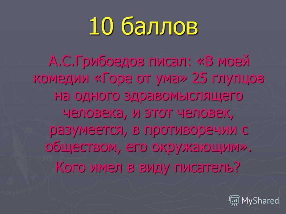 10 баллов А.С.Грибоедов писал: «В моей комедии «Горе от ума» 25 глупцов на одного здравомыслящего человека, и этот человек, разумеется, в противоречии с обществом, его окружающим». А.С.Грибоедов писал: «В моей комедии «Горе от ума» 25 глупцов на одно