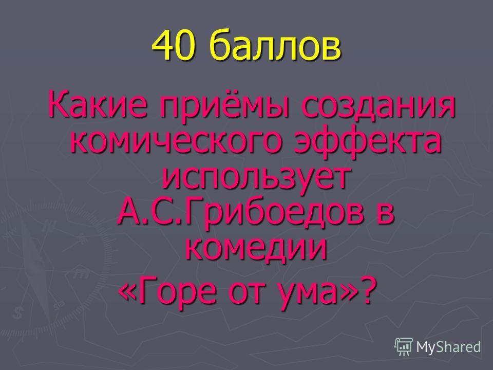 40 баллов Какие приёмы создания комического эффекта использует А.С.Грибоедов в комедии Какие приёмы создания комического эффекта использует А.С.Грибоедов в комедии «Горе от ума»?