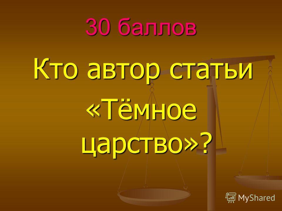 30 баллов Кто автор статьи Кто автор статьи «Тёмное царство»?