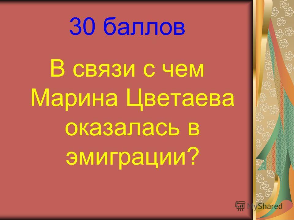 30 баллов В связи с чем Марина Цветаева оказалась в эмиграции?