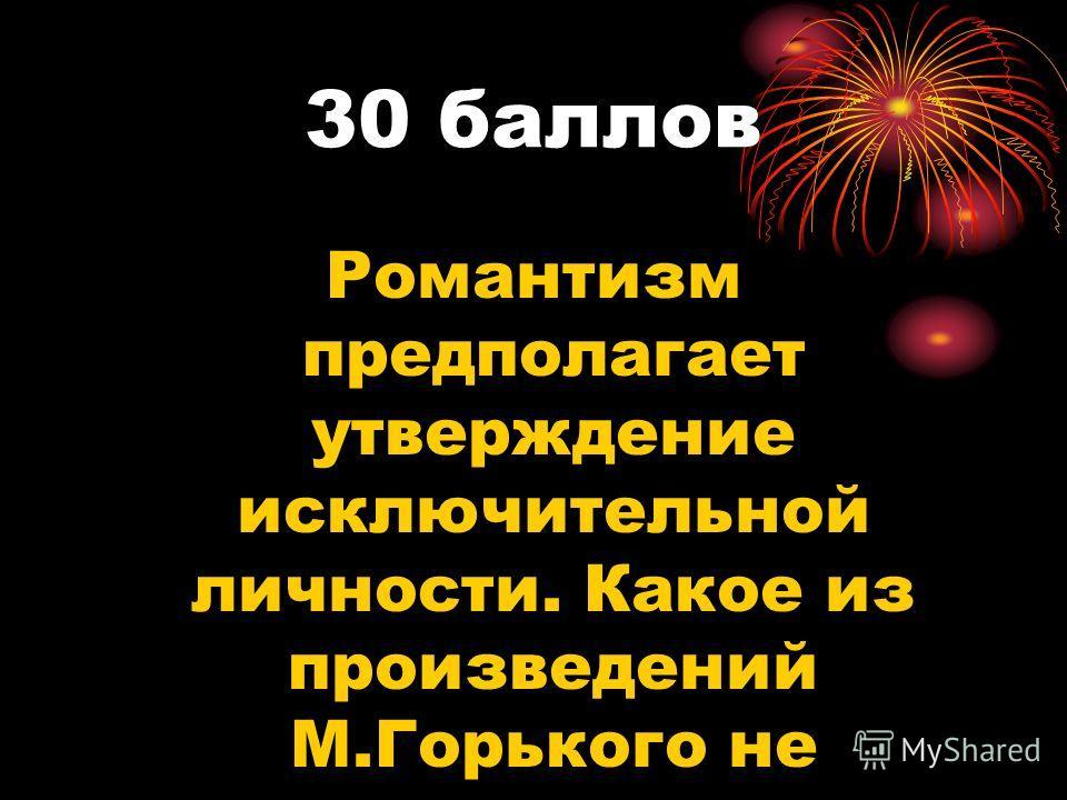 30 баллов Романтизм предполагает утверждение исключительной личности. Какое из произведений М.Горького не соответствует этому положению?