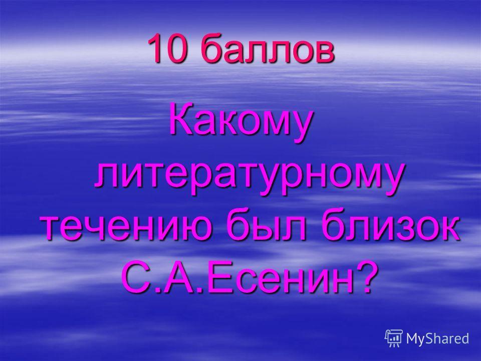 10 баллов Какому литературному течению был близок С.А.Есенин?