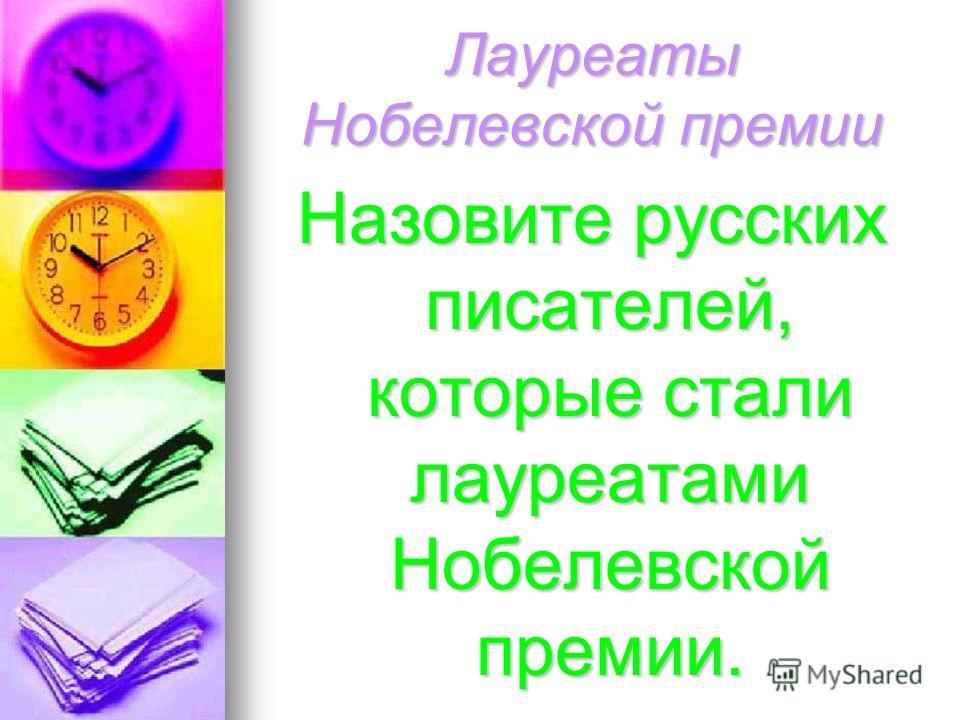Лауреаты Нобелевской премии Назовите русских писателей, которые стали лауреатами Нобелевской премии.