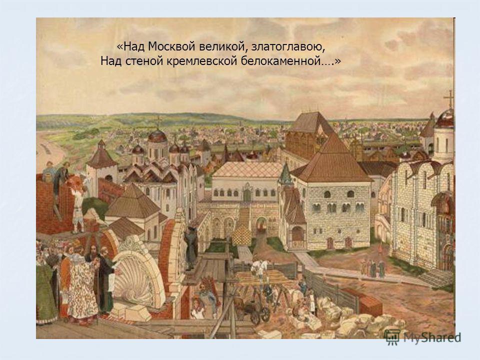 «Над Москвой великой, златоглавою, Над стеной кремлевской белокаменной….»
