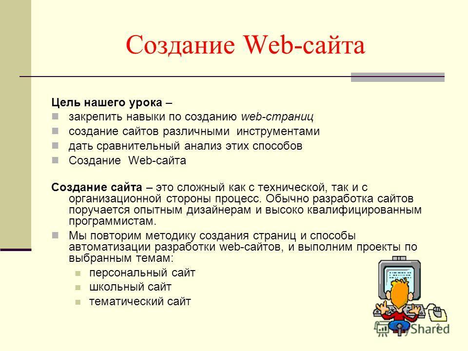 Создание Web-сайта Цель нашего урока – закрепить навыки по созданию web-страниц создание сайтов различными инструментами дать сравнительный анализ этих способов Создание Web-сайта Создание сайта – это сложный как с технической, так и с организационно