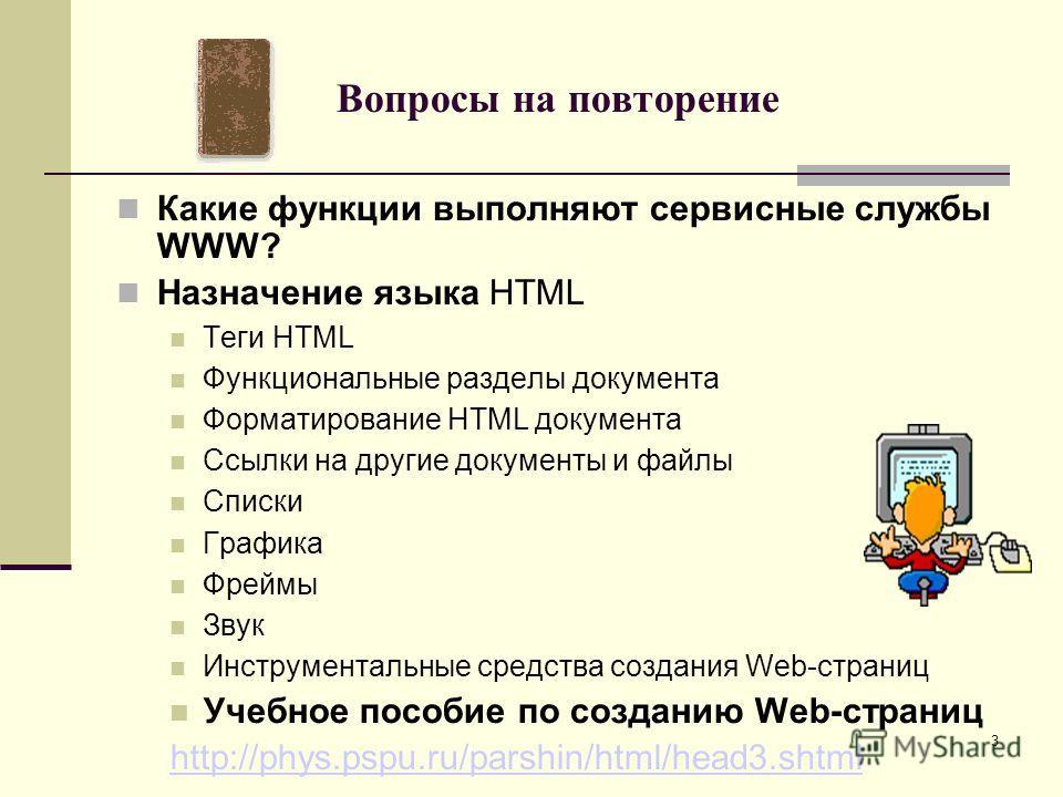 Вопросы на повторение Какие функции выполняют сервисные службы WWW? Назначение языка HTML Теги HTML Функциональные разделы документа Форматирование HTML документа Ссылки на другие документы и файлы Списки Графика Фреймы Звук Инструментальные средства