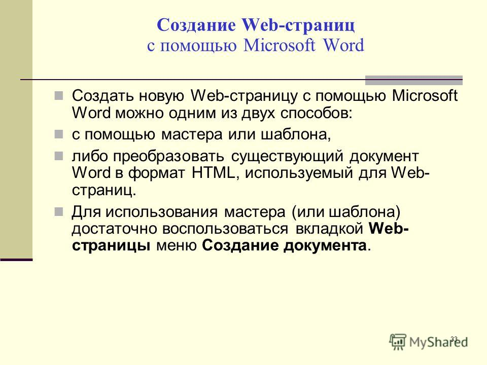 Создание Web-страниц с помощью Microsoft Word Создать новую Web-страницу с помощью Microsoft Word можно одним из двух способов: с помощью мастера или шаблона, либо преобразовать существующий документ Word в формат HTML, используемый для Web- страниц.