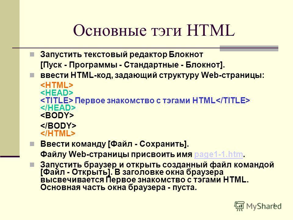 Основные тэги HTML Запустить текстовый редактор Блокнот [Пуск - Программы - Стандартные - Блокнот]. ввести HTML-код, задающий структуру Web-страницы: Первое знакомство с тэгами HTML Ввести команду [Файл - Сохранить]. Файлу Web-страницы присвоить имя
