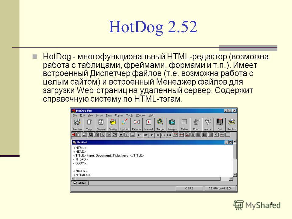 HotDog 2.52 HotDog - многофункциональный HTML-редактор (возможна работа с таблицами, фреймами, формами и т.п.). Имеет встроенный Диспетчер файлов (т.е. возможна работа с целым сайтом) и встроенный Менеджер файлов для загрузки Web-страниц на удаленный