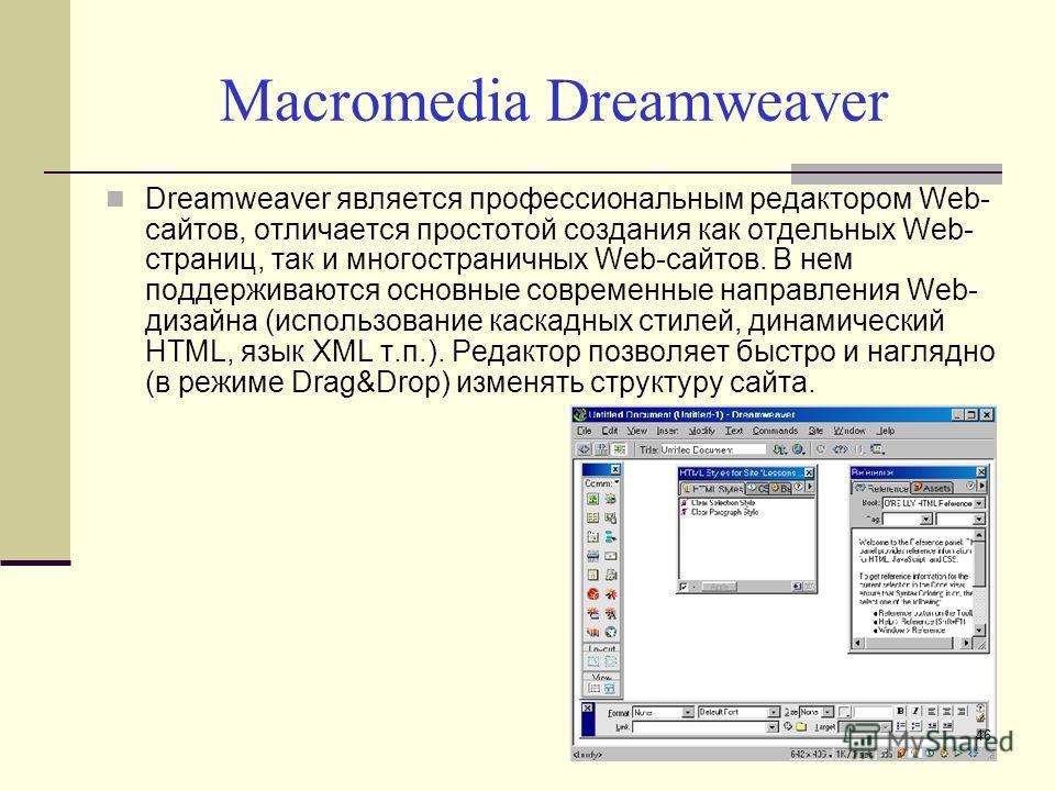 Macromedia Dreamweaver Dreamweaver является профессиональным редактором Web- сайтов, отличается простотой создания как отдельных Web- страниц, так и многостраничных Web-сайтов. В нем поддерживаются основные современные направления Web- дизайна (испол