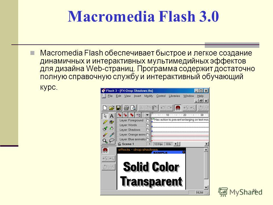 Macromedia Flash 3.0 Macromedia Flash обеспечивает быстрое и легкое создание динамичных и интерактивных мультимедийных эффектов для дизайна Web-страниц. Программа содержит достаточно полную справочную службу и интерактивный обучающий курс. 56