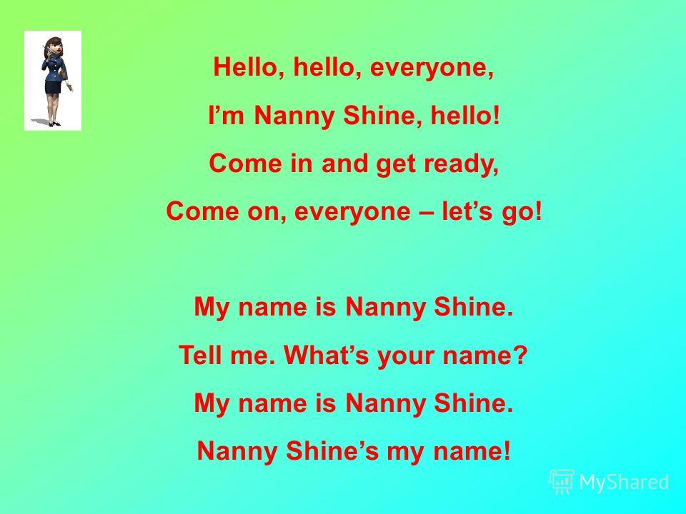 Hello, hello, everyone, Im Nanny Shine, hello! Come in and get ready, Come on, everyone – lets go! My name is Nanny Shine. Tell me. Whats your name? My name is Nanny Shine. Nanny Shines my name!