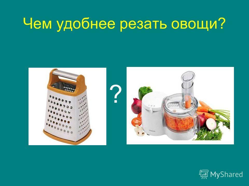 Чем удобнее резать овощи? ?