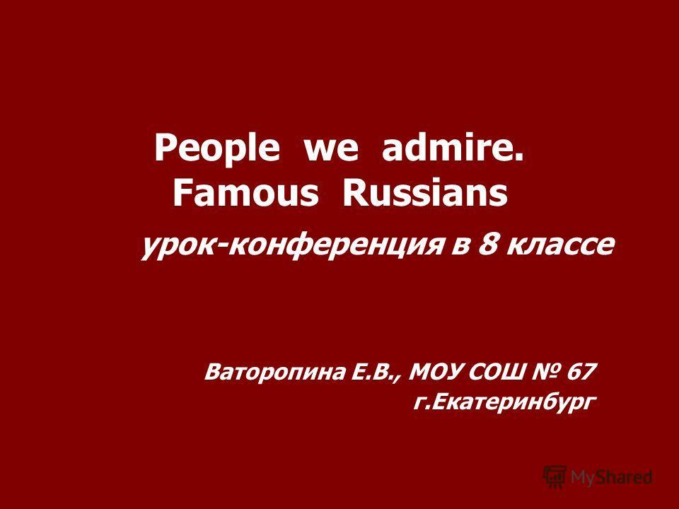 People we admire. Famous Russians урок-конференция в 8 классе Ваторопина Е.В., МОУ СОШ 67 г.Екатеринбург