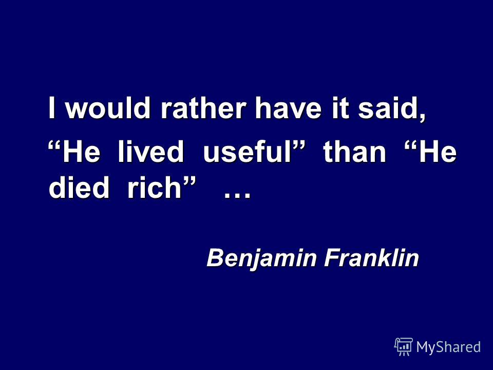 I would rather have it said, He lived useful than He died rich … He lived useful than He died rich … Benjamin Franklin Benjamin Franklin