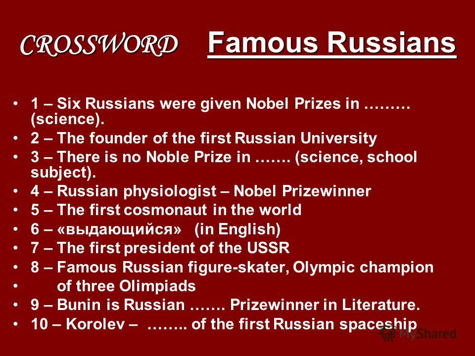 CROSSWORD Famous Russians 1 – Six Russians were given Nobel Prizes in ……… (science). 2 – The founder of the first Russian University 3 – There is no Noble Prize in ……. (science, school subject). 4 – Russian physiologist – Nobel Prizewinner 5 – The fi