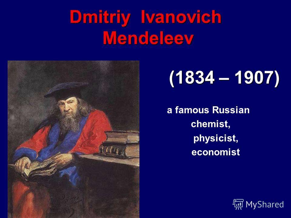Dmitriy Ivanovich Mendeleev (1834 – 1907) a famous Russian chemist, physicist, economist