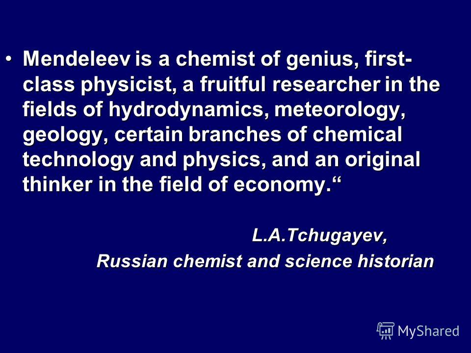 Mendeleev is a chemist of genius, first- class physicist, a fruitful researcher in the fields of hydrodynamics, meteorology, geology, certain branches of chemical technology and physics, and an original thinker in the field of economy.Mendeleev is a