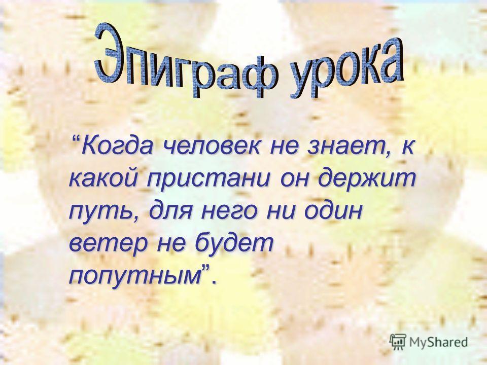 Когда человек не знает, к какой пристани он держит путь, для него ни один ветер не будет попутным.Когда человек не знает, к какой пристани он держит путь, для него ни один ветер не будет попутным.