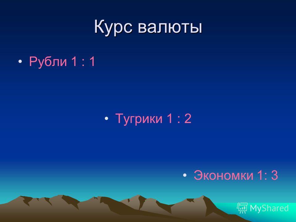 Курс валюты Рубли 1 : 1 Тугрики 1 : 2 Экономки 1: 3