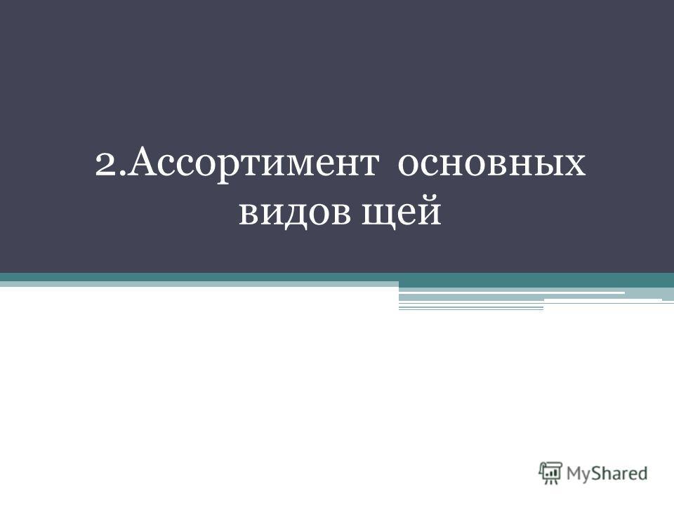 2.Ассортимент основных видов щей